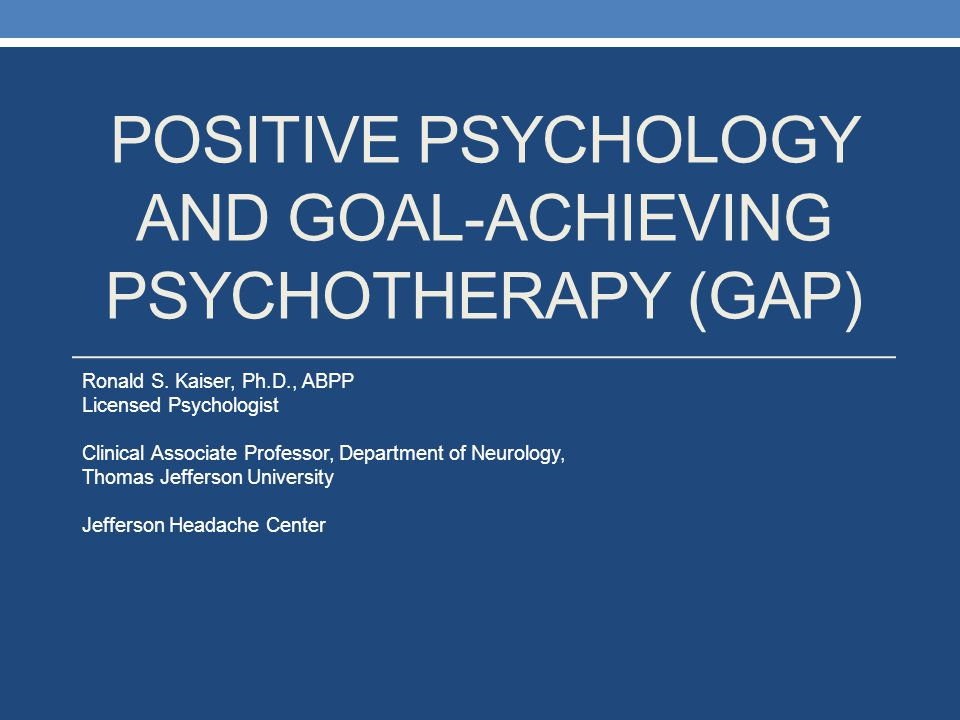 POSITIVE PSYCHOLOGY AND GOAL-ACHIEVING PSYCHOTHERAPY (GAP) Ronald S. Kaiser, Ph.D., ABPP Licensed Psychologist Clinical Associate Professor, Departmen