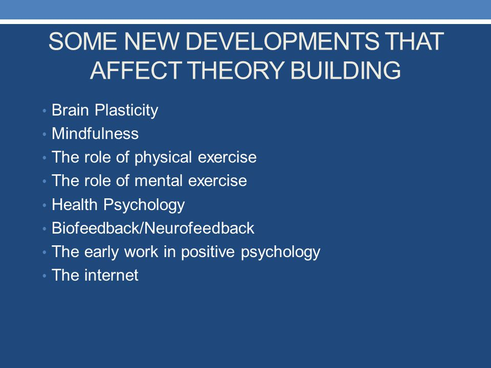 SOME NEW DEVELOPMENTS THAT AFFECT THEORY BUILDING Brain Plasticity Mindfulness The role of physical exercise The role of mental exercise Health Psycho