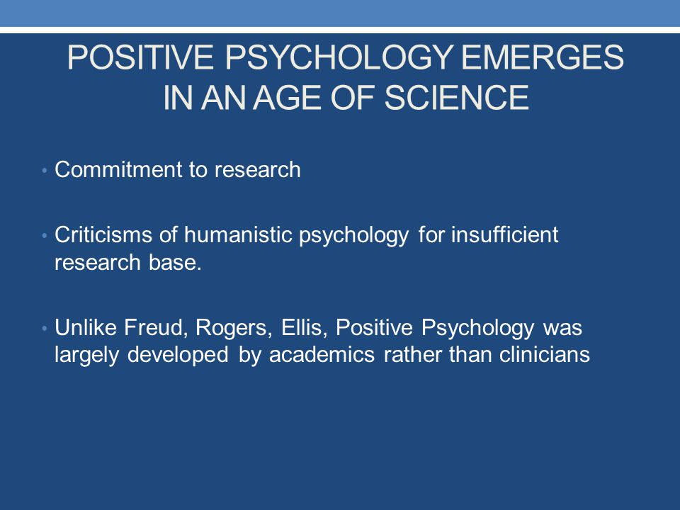 POSITIVE PSYCHOLOGY EMERGES IN AN AGE OF SCIENCE Commitment to research Criticisms of humanistic psychology for insufficient research base. Unlike Fre