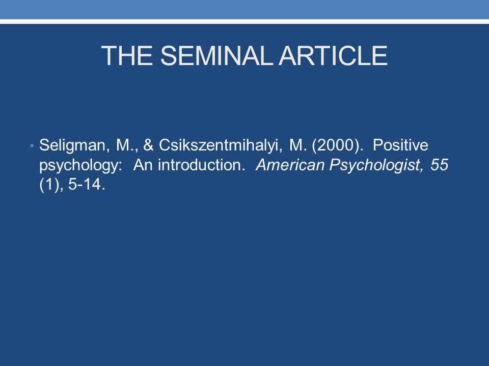 THE SEMINAL ARTICLE Seligman, M., & Csikszentmihalyi, M. (2000). Positive psychology: An introduction. American Psychologist, 55 (1), 5-14.
