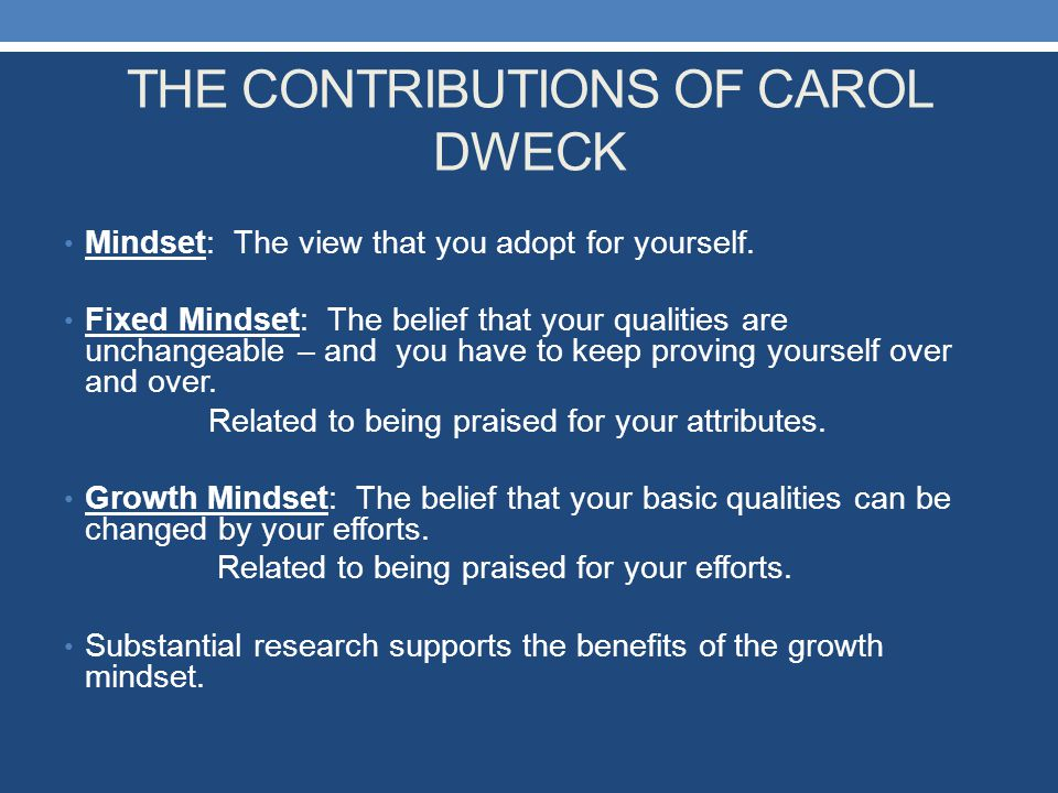 THE CONTRIBUTIONS OF CAROL DWECK Mindset: The view that you adopt for yourself. Fixed Mindset: The belief that your qualities are unchangeable – and y