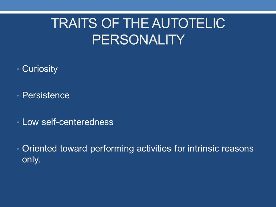TRAITS OF THE AUTOTELIC PERSONALITY Curiosity Persistence Low self-centeredness Oriented toward performing activities for intrinsic reasons only.
