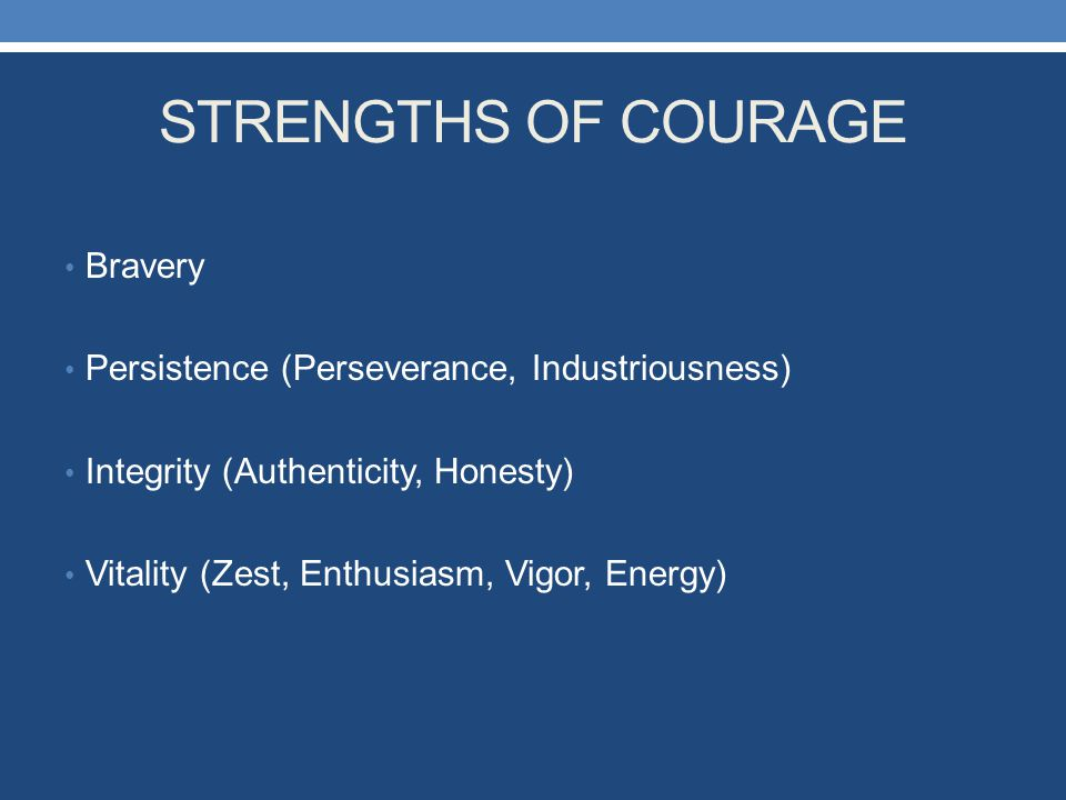 STRENGTHS OF COURAGE Bravery Persistence (Perseverance, Industriousness) Integrity (Authenticity, Honesty) Vitality (Zest, Enthusiasm, Vigor, Energy)