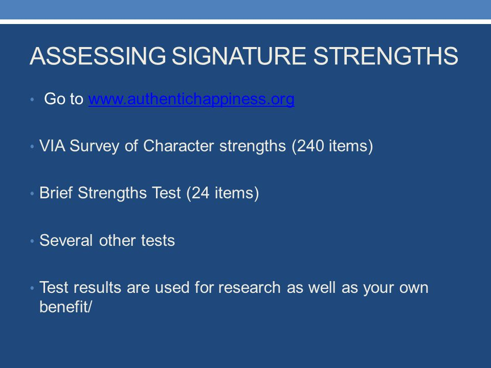 ASSESSING SIGNATURE STRENGTHS Go to www.authentichappiness.orgwww.authentichappiness.org VIA Survey of Character strengths (240 items) Brief Strengths