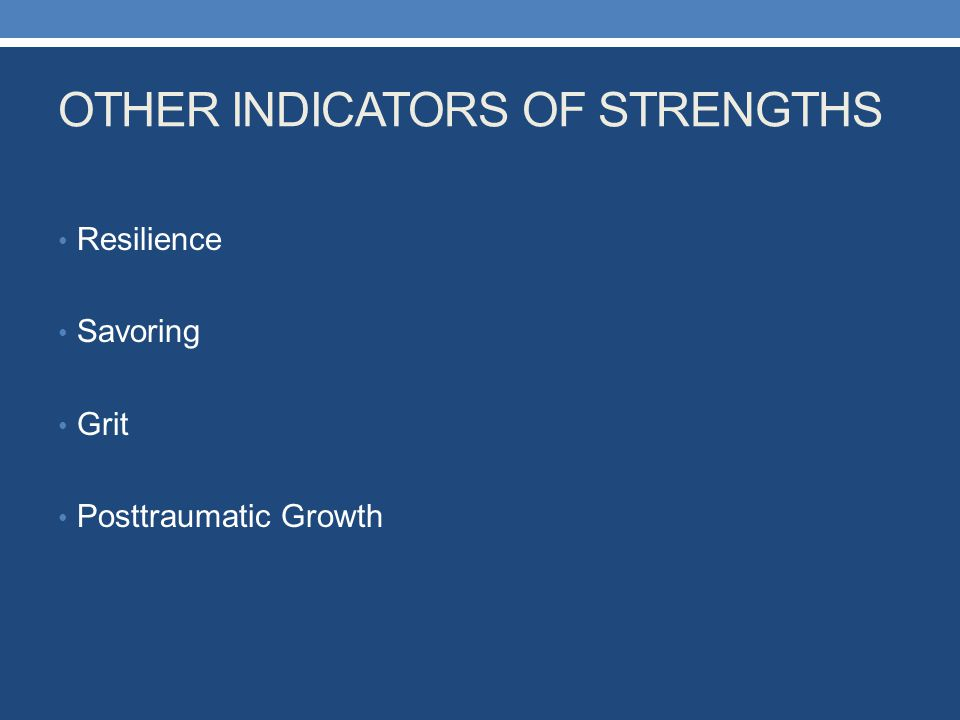 OTHER INDICATORS OF STRENGTHS Resilience Savoring Grit Posttraumatic Growth