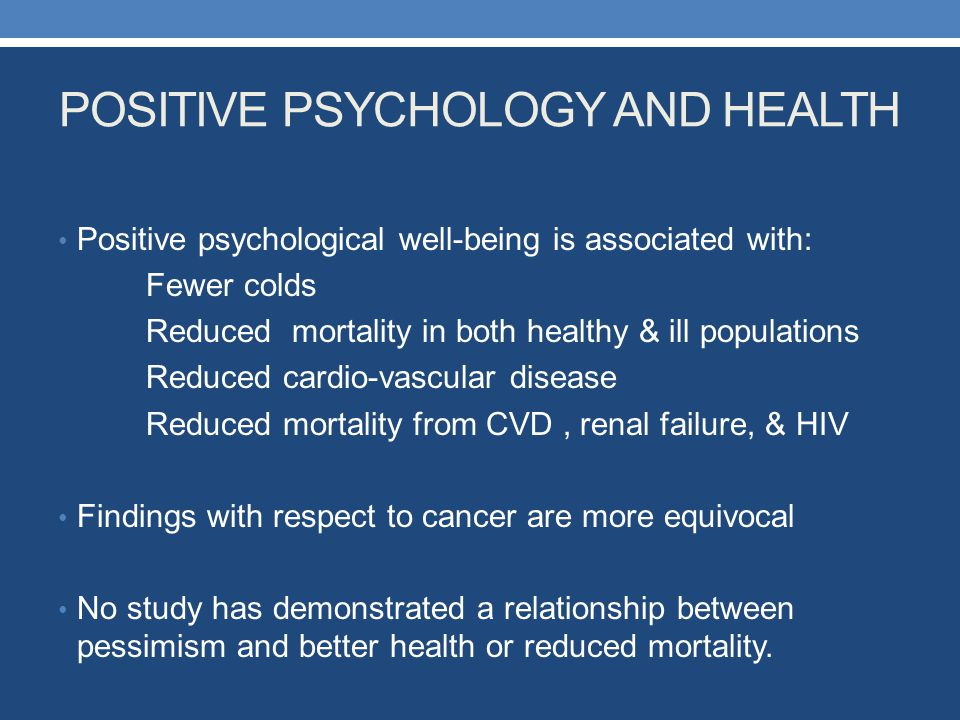 POSITIVE PSYCHOLOGY AND HEALTH Positive psychological well-being is associated with: Fewer colds Reduced mortality in both healthy & ill populations R