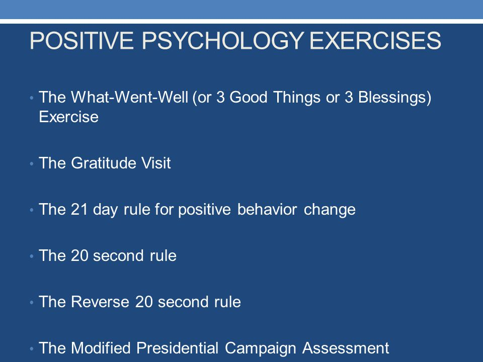POSITIVE PSYCHOLOGY EXERCISES The What-Went-Well (or 3 Good Things or 3 Blessings) Exercise The Gratitude Visit The 21 day rule for positive behavior