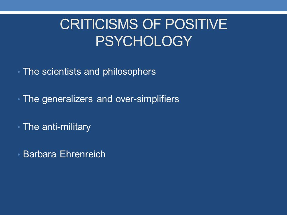 CRITICISMS OF POSITIVE PSYCHOLOGY The scientists and philosophers The generalizers and over-simplifiers The anti-military Barbara Ehrenreich