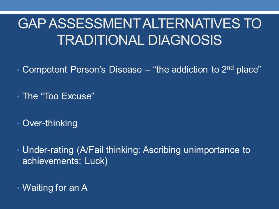 """GAP ASSESSMENT ALTERNATIVES TO TRADITIONAL DIAGNOSIS Competent Person's Disease – """"the addiction to 2 nd place"""" The """"Too Excuse"""" Over-thinking Under-r"""