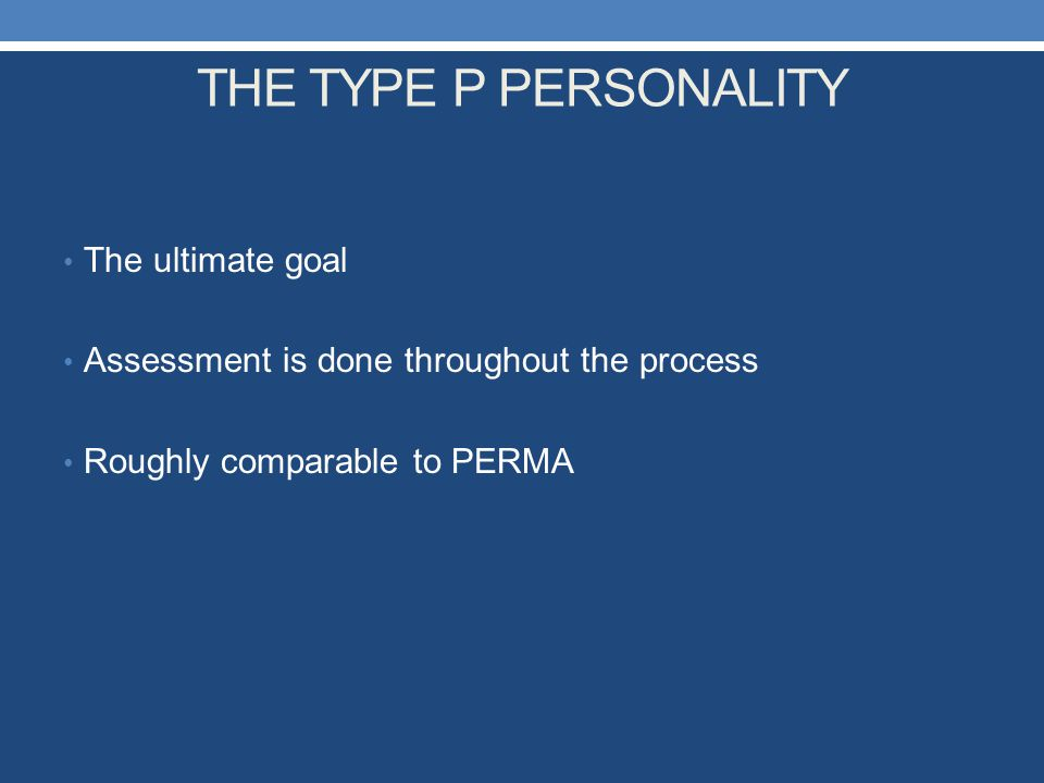 THE TYPE P PERSONALITY The ultimate goal Assessment is done throughout the process Roughly comparable to PERMA