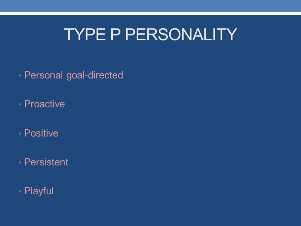 TYPE P PERSONALITY Personal goal-directed Proactive Positive Persistent Playful