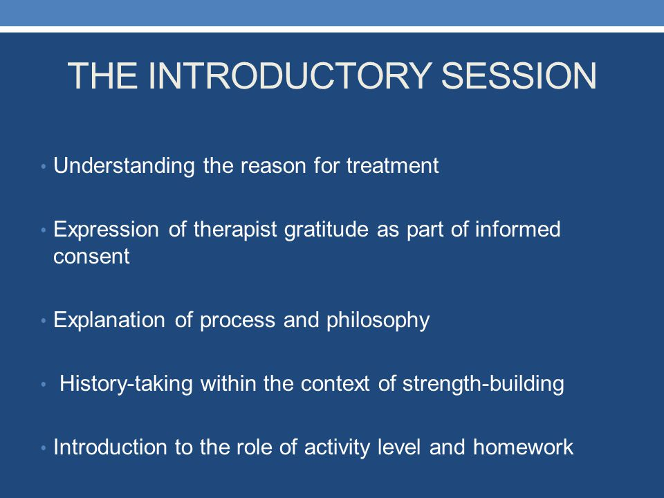 THE INTRODUCTORY SESSION Understanding the reason for treatment Expression of therapist gratitude as part of informed consent Explanation of process a