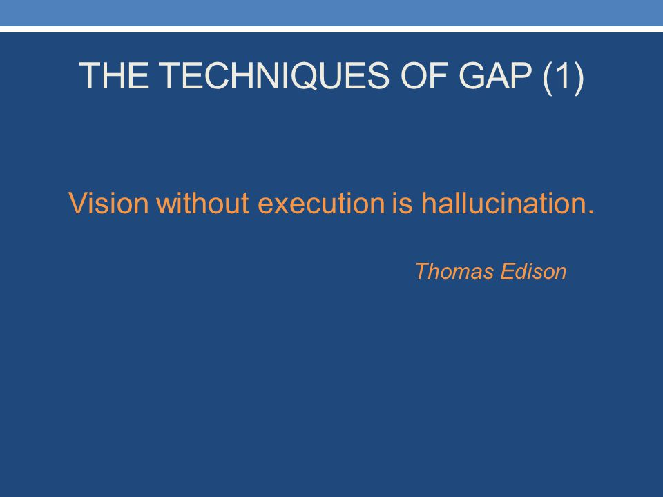 THE TECHNIQUES OF GAP (1) Vision without execution is hallucination. Thomas Edison