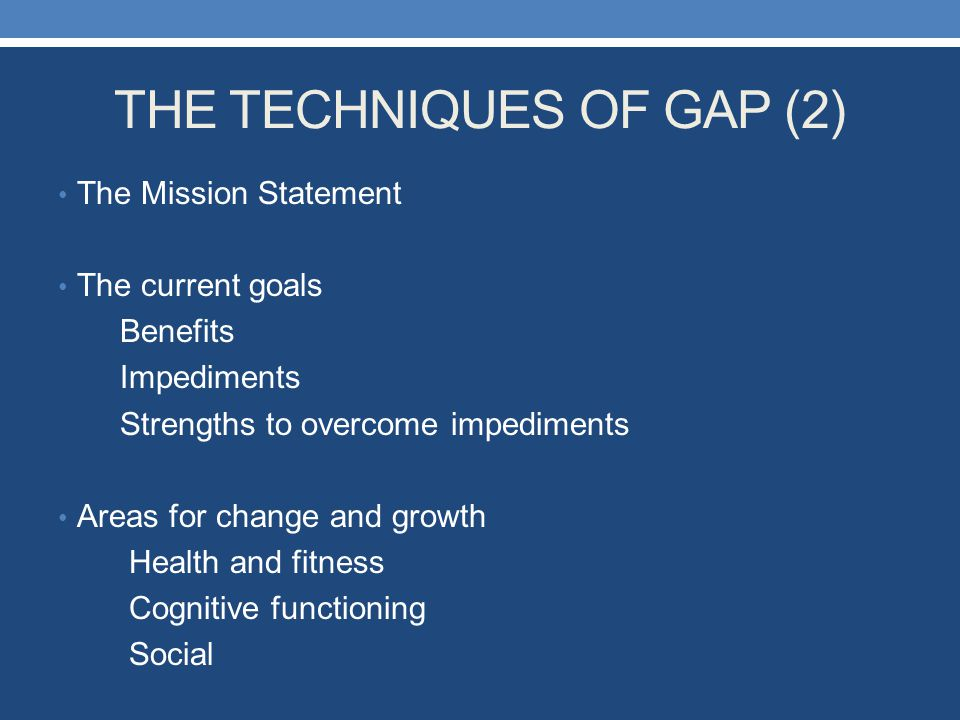 THE TECHNIQUES OF GAP (2) The Mission Statement The current goals Benefits Impediments Strengths to overcome impediments Areas for change and growth H