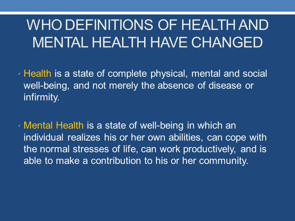 WHO DEFINITIONS OF HEALTH AND MENTAL HEALTH HAVE CHANGED Health is a state of complete physical, mental and social well-being, and not merely the abse