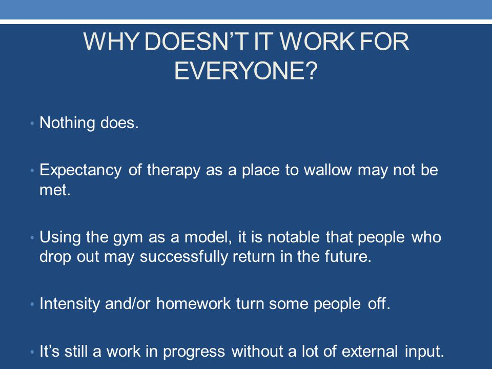 WHY DOESN'T IT WORK FOR EVERYONE? Nothing does. Expectancy of therapy as a place to wallow may not be met. Using the gym as a model, it is notable tha