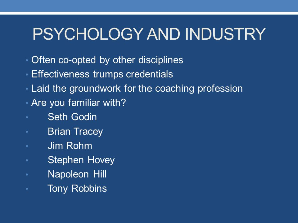 PSYCHOLOGY AND INDUSTRY Often co-opted by other disciplines Effectiveness trumps credentials Laid the groundwork for the coaching profession Are you f