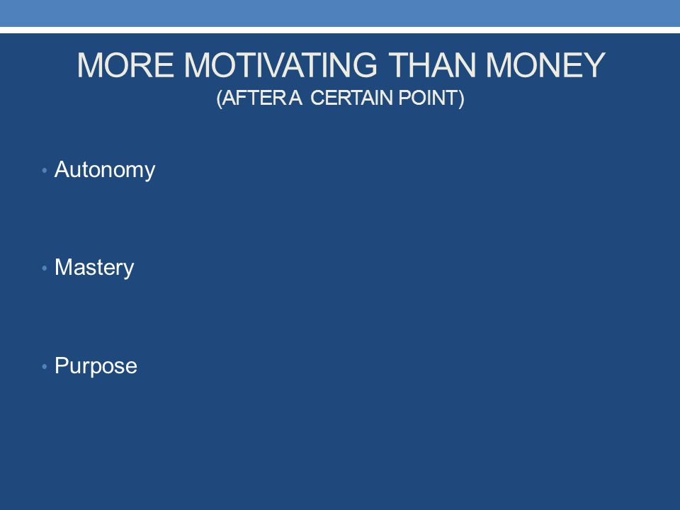 MORE MOTIVATING THAN MONEY (AFTER A CERTAIN POINT) Autonomy Mastery Purpose