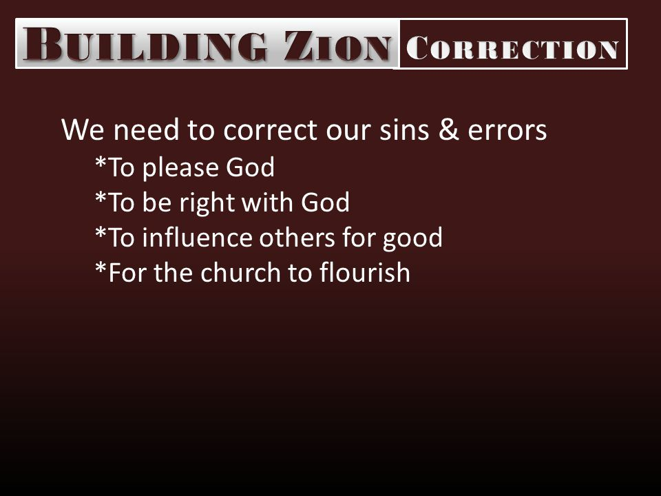 We need to correct our sins & errors *To please God *To be right with God *To influence others for good *For the church to flourish
