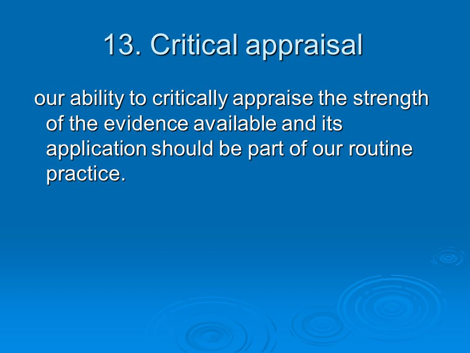 13. Critical appraisal our ability to critically appraise the strength of the evidence available and its application should be part of our routine pra