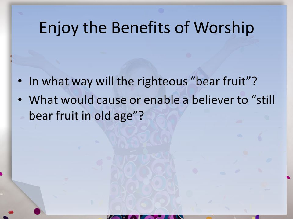 Enjoy the Benefits of Worship In what way will the righteous bear fruit .