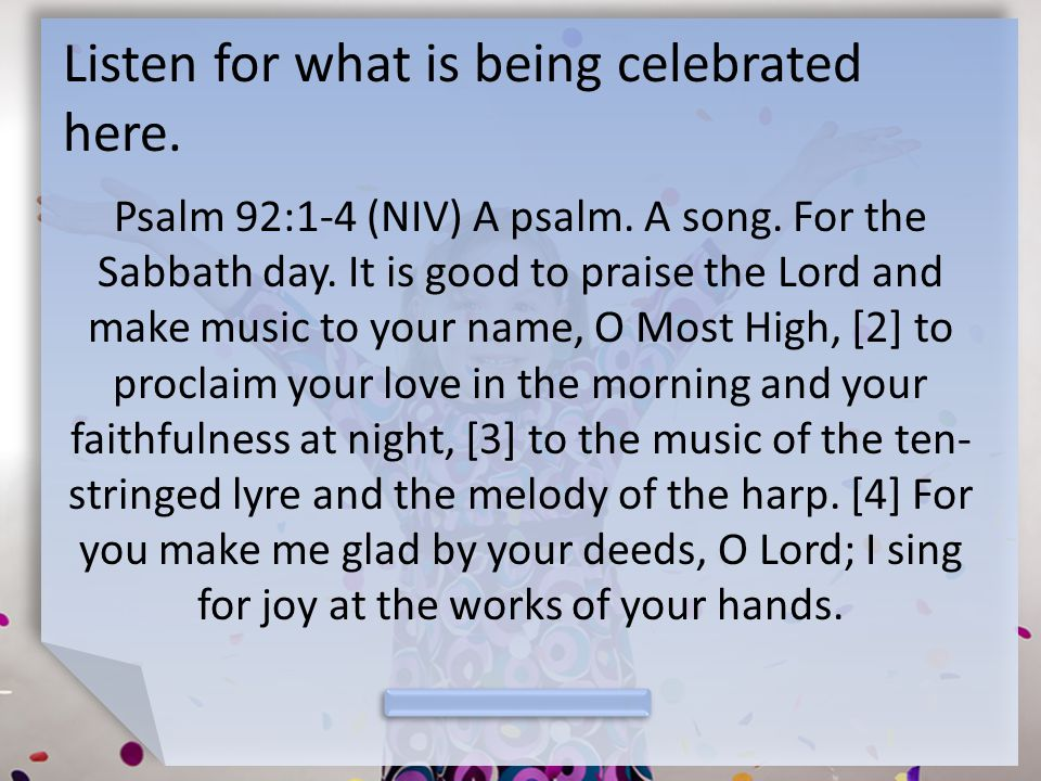 Listen for what is being celebrated here. Psalm 92:1-4 (NIV) A psalm.