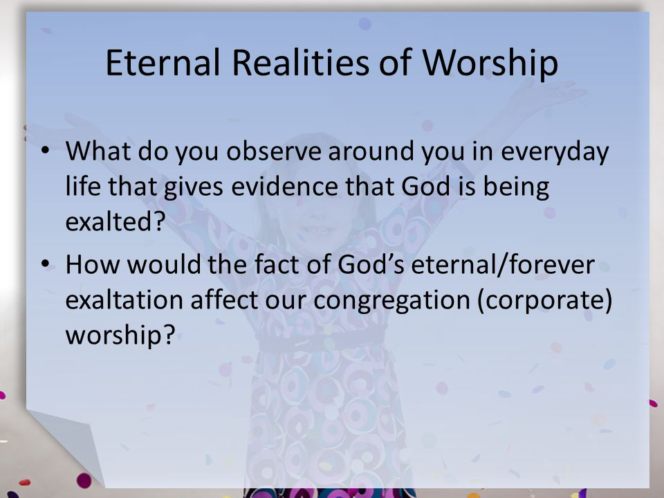 Eternal Realities of Worship What do you observe around you in everyday life that gives evidence that God is being exalted.