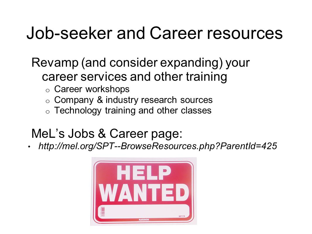 Job-seeker and Career resources Revamp (and consider expanding) your career services and other training o Career workshops o Company & industry research sources o Technology training and other classes MeL's Jobs & Career page: http://mel.org/SPT--BrowseResources.php ParentId=425