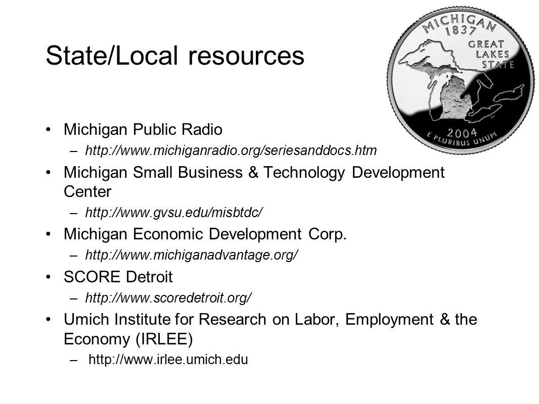 State/Local resources Michigan Public Radio –http://www.michiganradio.org/seriesanddocs.htm Michigan Small Business & Technology Development Center –http://www.gvsu.edu/misbtdc/ Michigan Economic Development Corp.