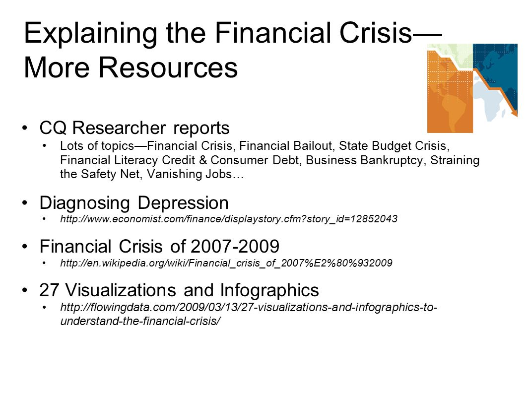 Explaining the Financial Crisis— More Resources CQ Researcher reports Lots of topics—Financial Crisis, Financial Bailout, State Budget Crisis, Financial Literacy Credit & Consumer Debt, Business Bankruptcy, Straining the Safety Net, Vanishing Jobs… Diagnosing Depression http://www.economist.com/finance/displaystory.cfm story_id=12852043 Financial Crisis of 2007-2009 http://en.wikipedia.org/wiki/Financial_crisis_of_2007%E2%80%932009 27 Visualizations and Infographics http://flowingdata.com/2009/03/13/27-visualizations-and-infographics-to- understand-the-financial-crisis/