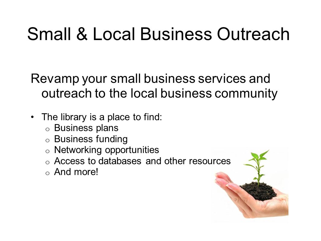 Small & Local Business Outreach Revamp your small business services and outreach to the local business community The library is a place to find: o Business plans o Business funding o Networking opportunities o Access to databases and other resources o And more!