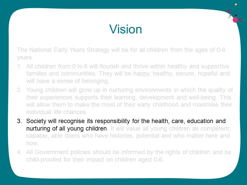 Principles Early childhood is a significant and distinct time in life that must be nurtured, respected, valued and supported in its own right.