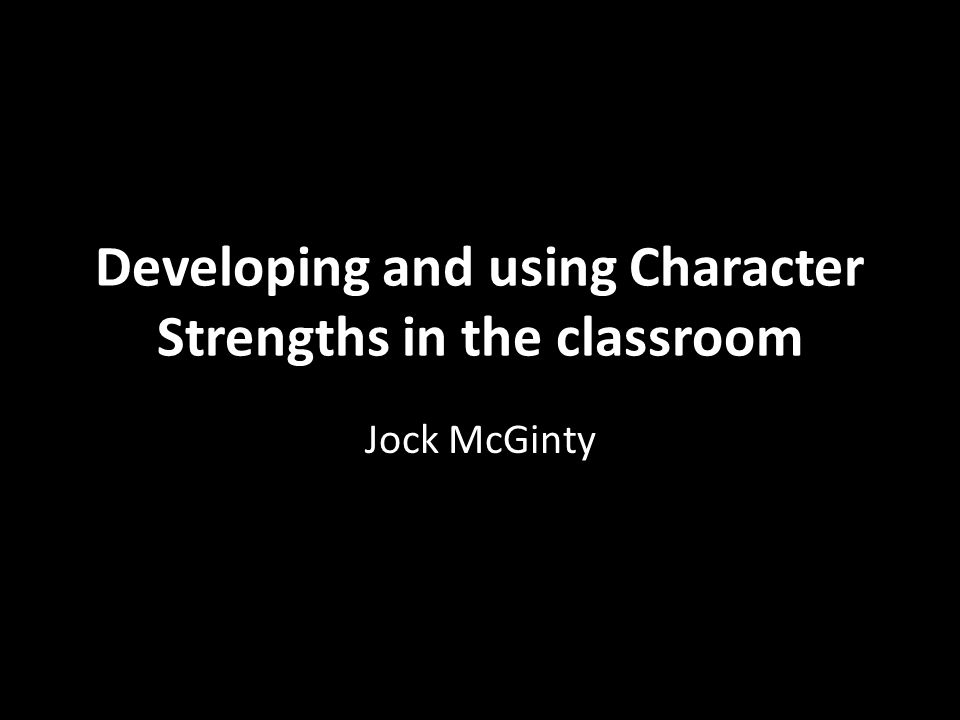 Developing and using Character Strengths in the classroom Jock McGinty