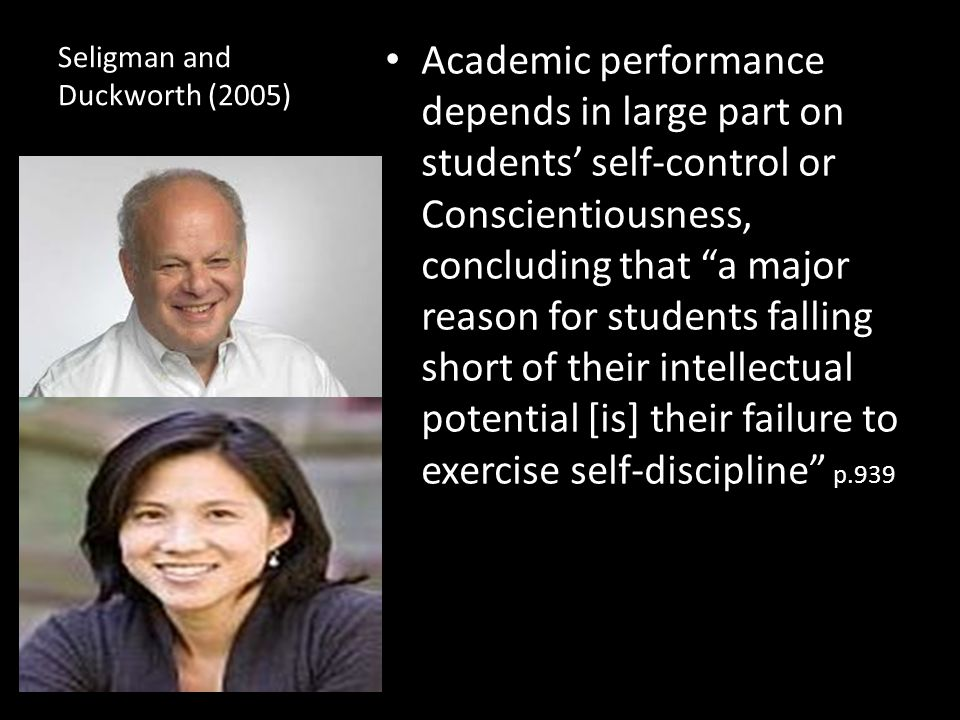 Seligman and Duckworth (2005) Academic performance depends in large part on students' self-control or Conscientiousness, concluding that a major reason for students falling short of their intellectual potential [is] their failure to exercise self-discipline p.939