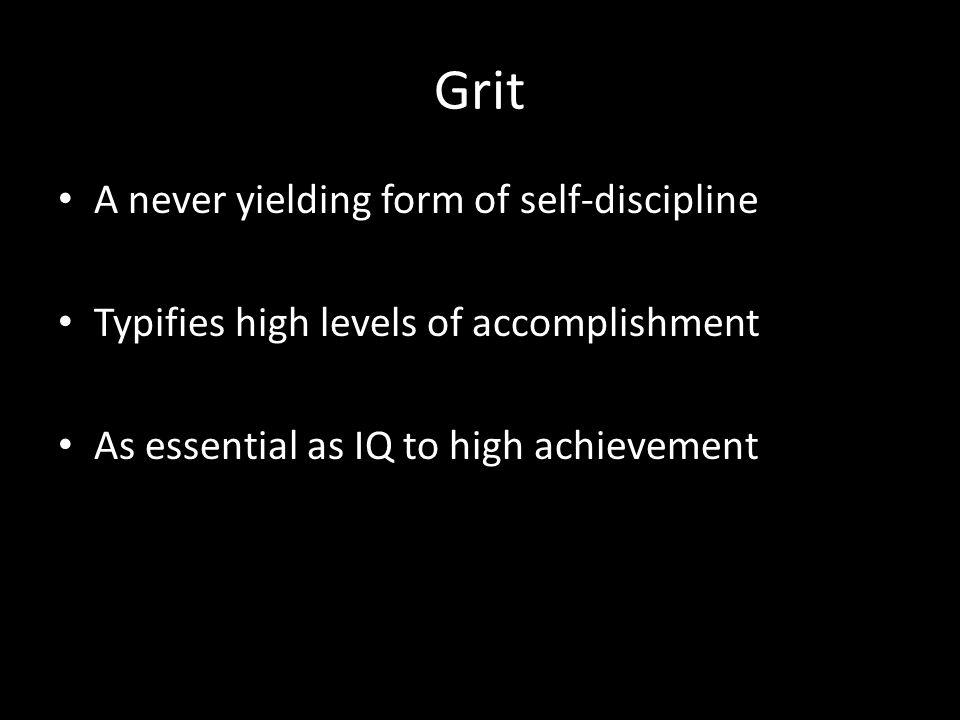 Grit A never yielding form of self-discipline Typifies high levels of accomplishment As essential as IQ to high achievement
