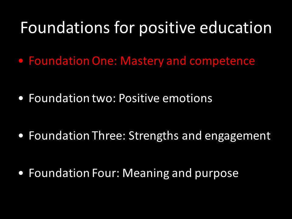 Foundations for positive education Foundation One: Mastery and competence Foundation two: Positive emotions Foundation Three: Strengths and engagement Foundation Four: Meaning and purpose
