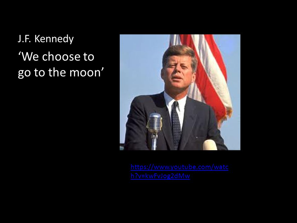 J.F. Kennedy 'We choose to go to the moon' https://www.youtube.com/watc h v=kwFvJog2dMw