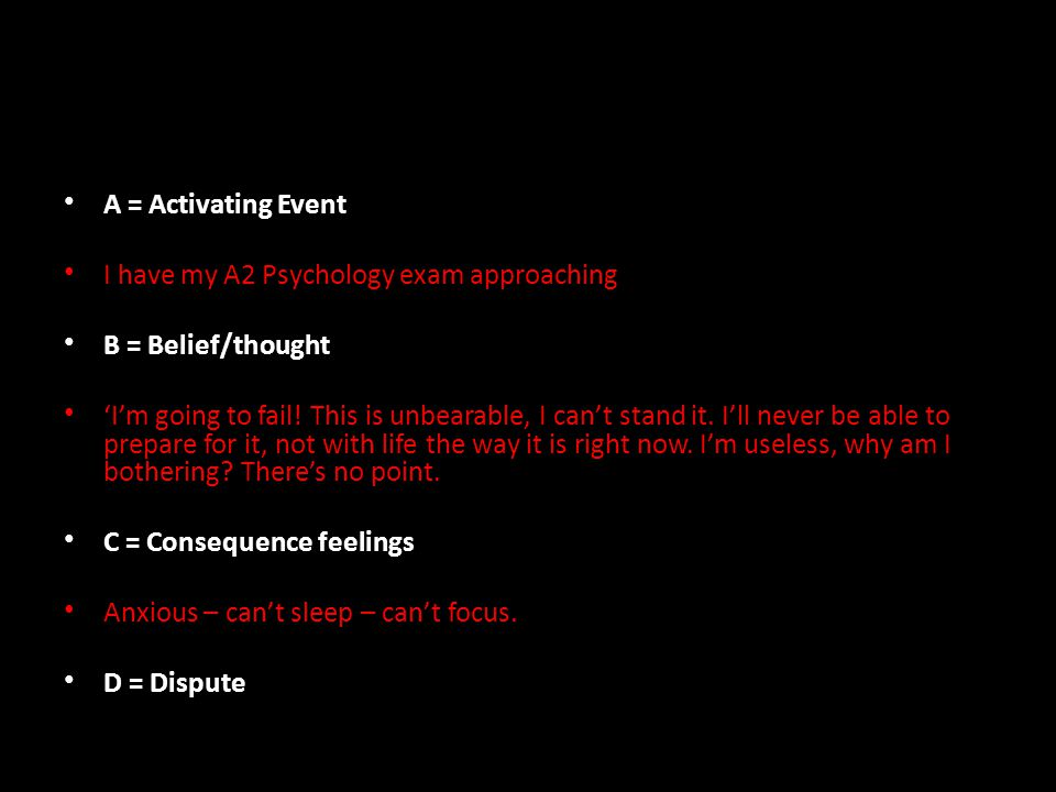 A = Activating Event I have my A2 Psychology exam approaching B = Belief/thought 'I'm going to fail.