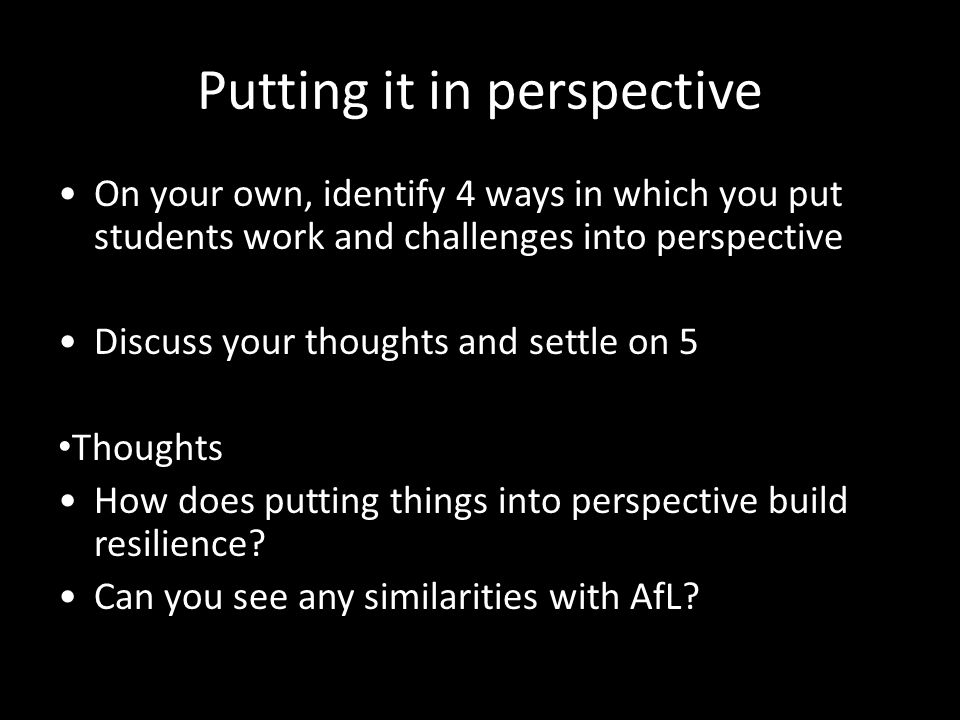Putting it in perspective On your own, identify 4 ways in which you put students work and challenges into perspective Discuss your thoughts and settle on 5 Thoughts How does putting things into perspective build resilience.