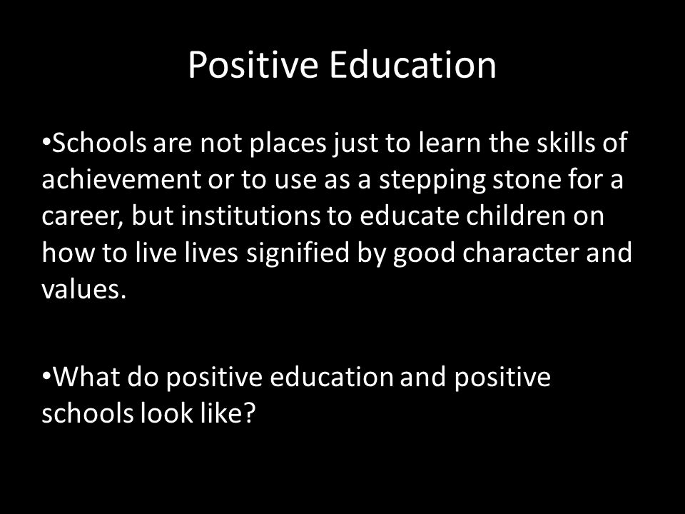 Positive Education Schools are not places just to learn the skills of achievement or to use as a stepping stone for a career, but institutions to educate children on how to live lives signified by good character and values.