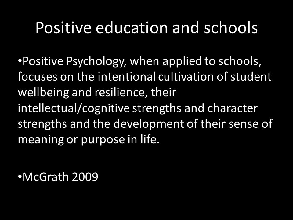 Positive education and schools Positive Psychology, when applied to schools, focuses on the intentional cultivation of student wellbeing and resilience, their intellectual/cognitive strengths and character strengths and the development of their sense of meaning or purpose in life.