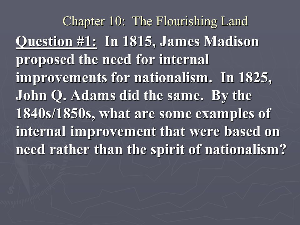 Chapter 10: The Flourishing Land Question #1: In 1815, James Madison proposed the need for internal improvements for nationalism. In 1825, John Q. Ada