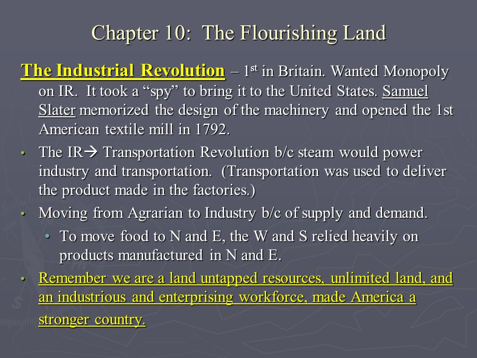"The Industrial Revolution – 1 st in Britain. Wanted Monopoly on IR. It took a ""spy"" to bring it to the United States. Samuel Slater memorized the desi"