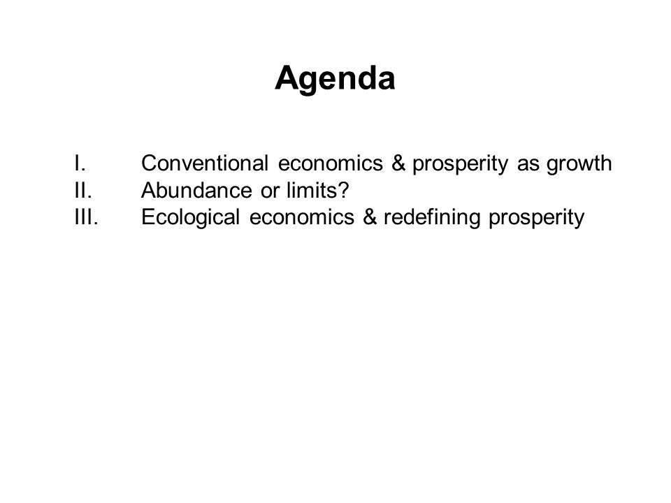 Agenda I.Conventional economics & prosperity as growth II.Abundance or limits.