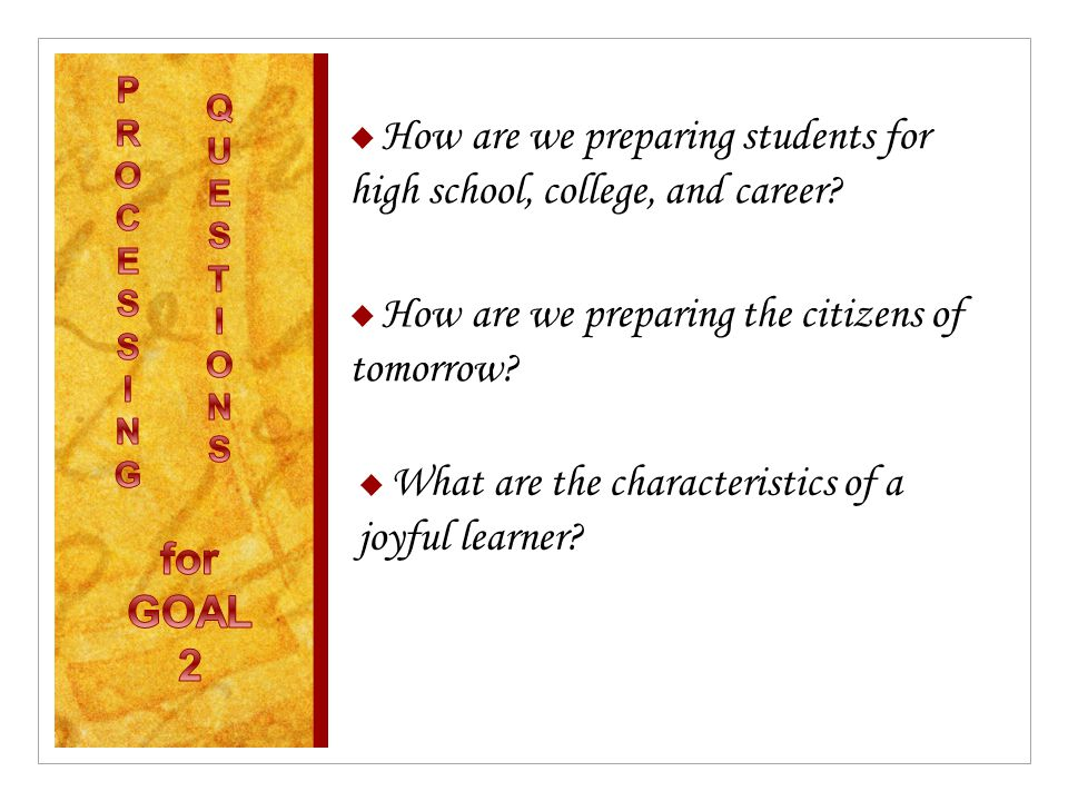  How are we preparing students for high school, college, and career?  How are we preparing the citizens of tomorrow?  What are the characteristics