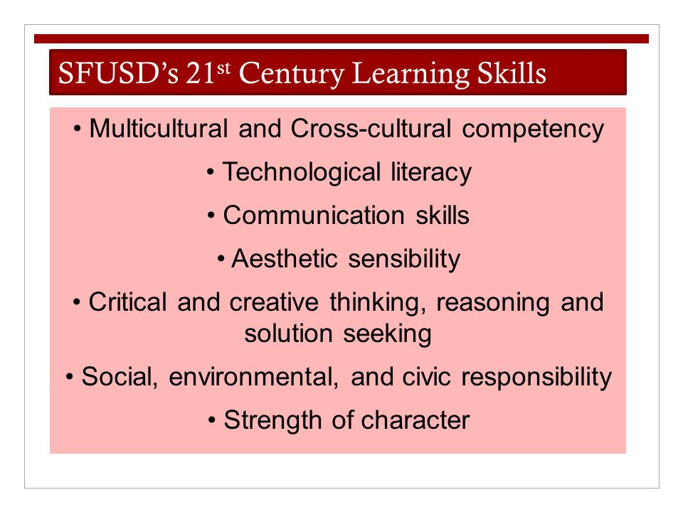 SFUSD's 21 st Century Learning Skills Multicultural and Cross-cultural competency Technological literacy Communication skills Aesthetic sensibility Cr