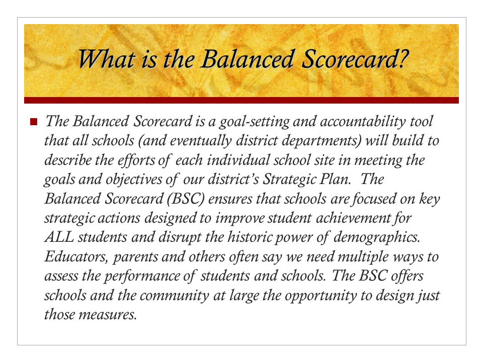 What is the Balanced Scorecard? The Balanced Scorecard is a goal-setting and accountability tool that all schools (and eventually district departments