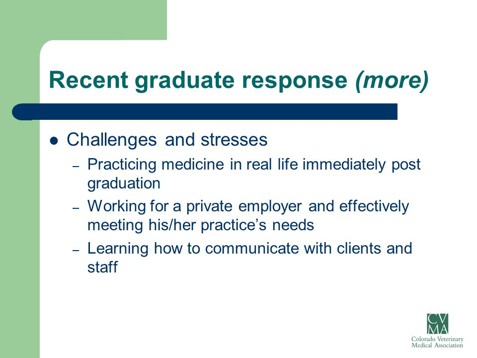 Recent graduate response (more) Challenges and stresses – Practicing medicine in real life immediately post graduation – Working for a private employe