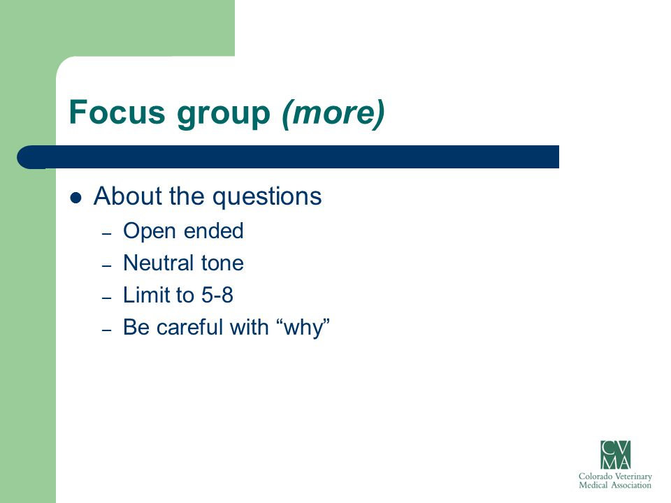 "Focus group (more) About the questions – Open ended – Neutral tone – Limit to 5-8 – Be careful with ""why"""