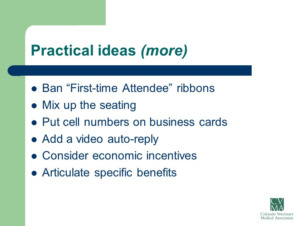 "Practical ideas (more) Ban ""First-time Attendee"" ribbons Mix up the seating Put cell numbers on business cards Add a video auto-reply Consider economi"
